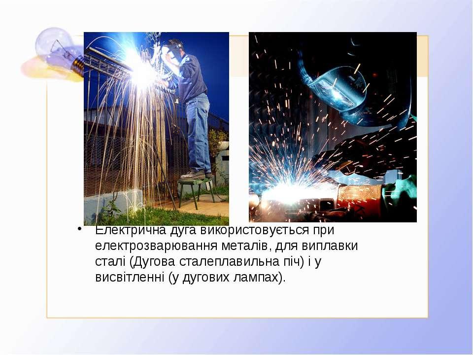 Електрична дуга використовується при електрозварювання металів, для виплавки ...