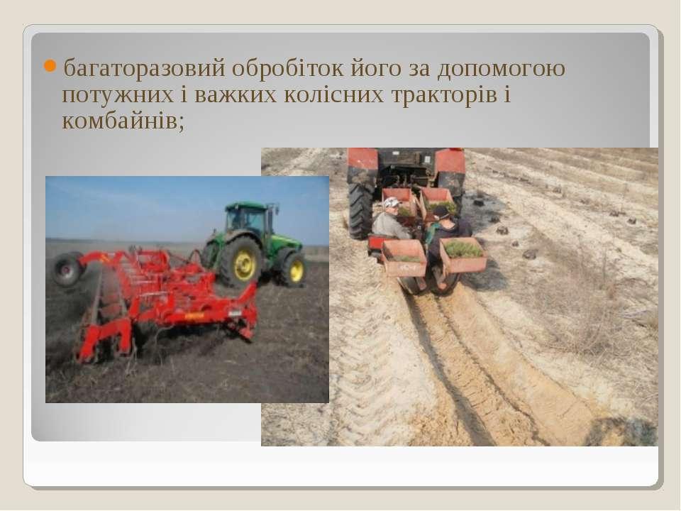 багаторазовий обробіток його за допомогою потужних і важких колісних тракторі...