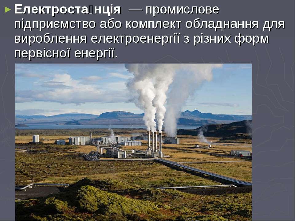 Електроста нція— промислове підприємствоабо комплект обладнаннядля виробл...