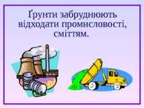 Ґрунти забруднюють відходати промисловості, сміттям.