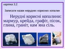 Нерудні корисні копалини: мармур, крейда, графіт, пісок, глина, граніт, кам`я...