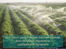 Щоб ґрунт щедро родив багатий урожай, його потрібно обробляти, удобрювати, по...
