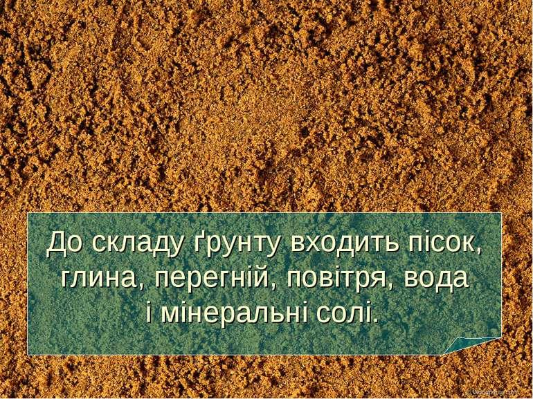 До складу ґрунту входить пісок, глина, перегній, повітря, вода і мінеральні с...
