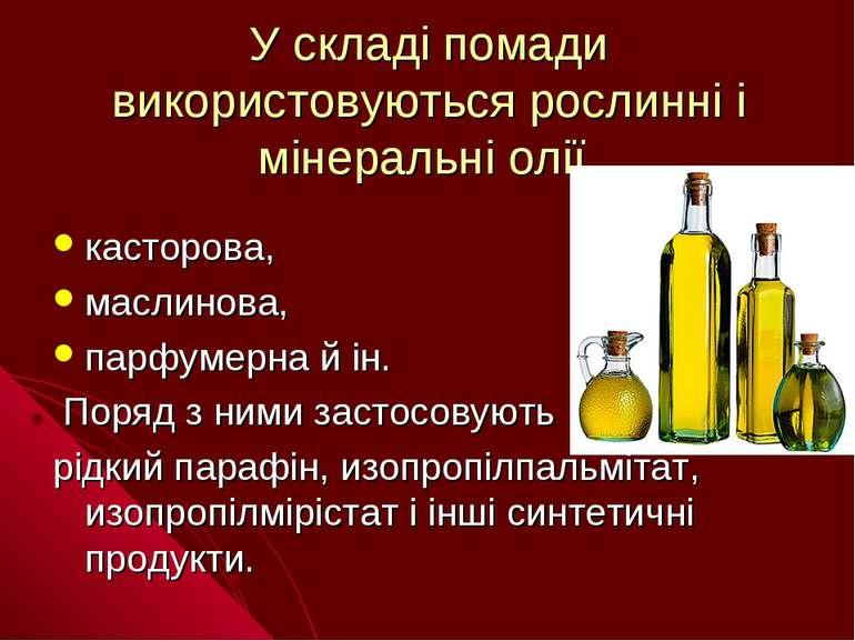 У складі помади використовуються рослинні і мінеральні олії касторова, маслин...