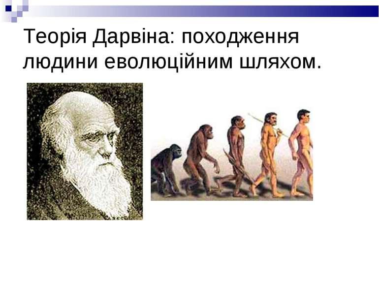 Теорія Дарвіна: походження людини еволюційним шляхом.