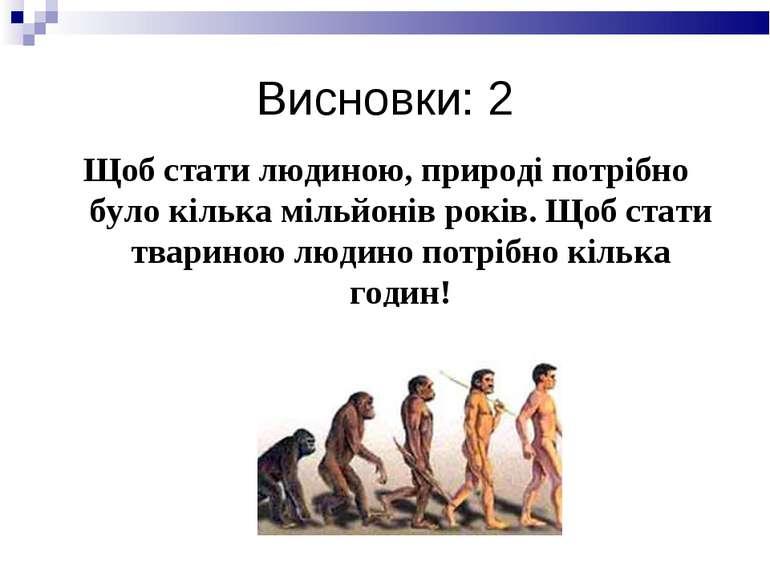 Висновки: 2 Щоб стати людиною, природі потрібно було кілька мільйонів років. ...