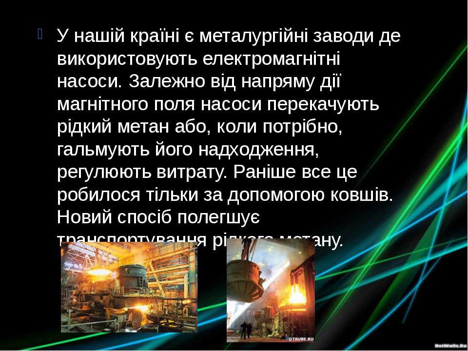 У нашій країні є металургійні заводи де використовують електромагнітні насоси...