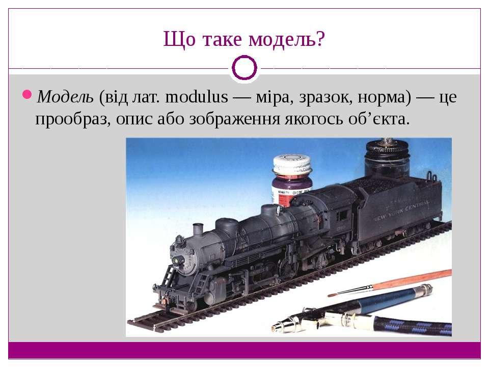 Що таке модель? Модель (від лат. modulus — міра, зразок, норма) — це прообраз...