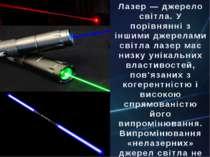 Лазер — джерело світла. У порівнянні з іншими джерелами світла лазер має низк...