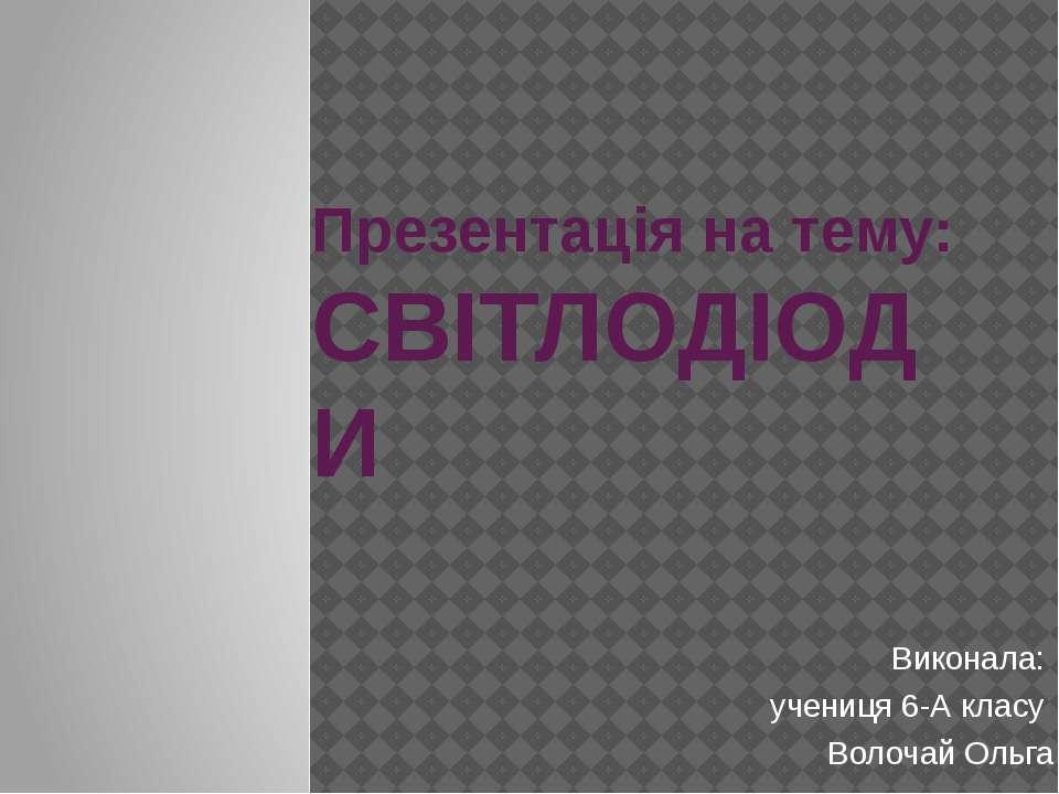 Презентація на тему: СВІТЛОДІОДИ Виконала: учениця 6-А класу Волочай Ольга
