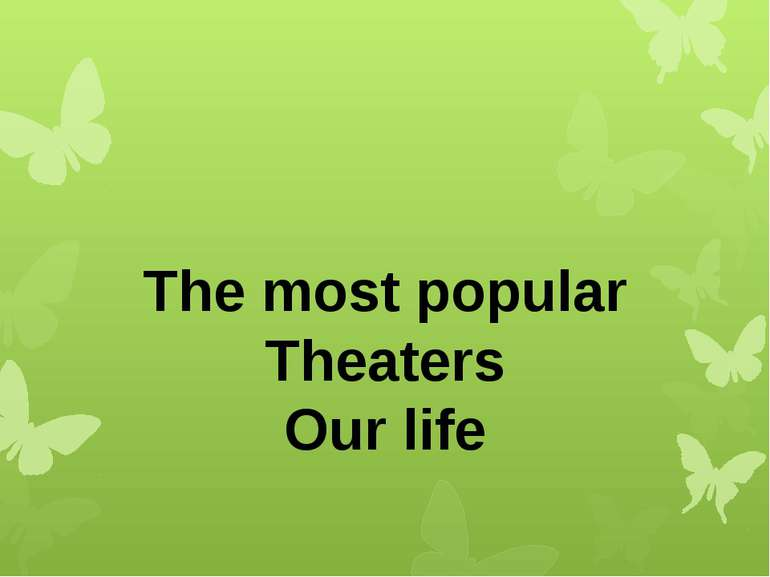 The most popular Theaters Our life