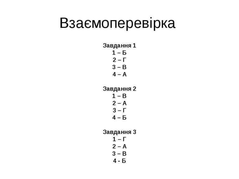 Взаємоперевірка Завдання 1 1 – Б 2 – Г 3 – В 4 – А Завдання 2 1 – В 2 – А 3 –...