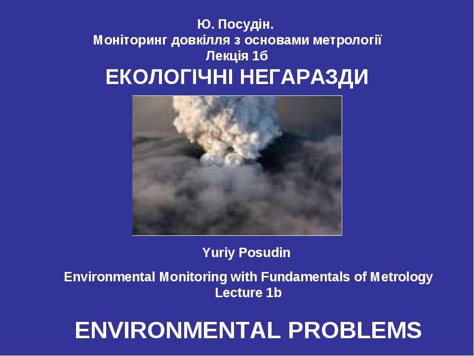 Ю. Посудін. Моніторинг довкілля з основами метрології Лекція 1б ЕКОЛОГІЧНІ НЕ...