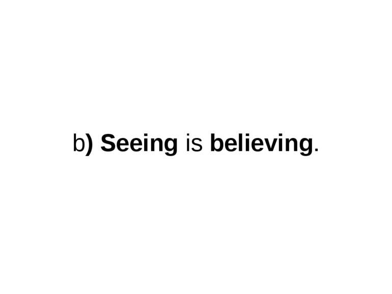 b) Seeing is believing.