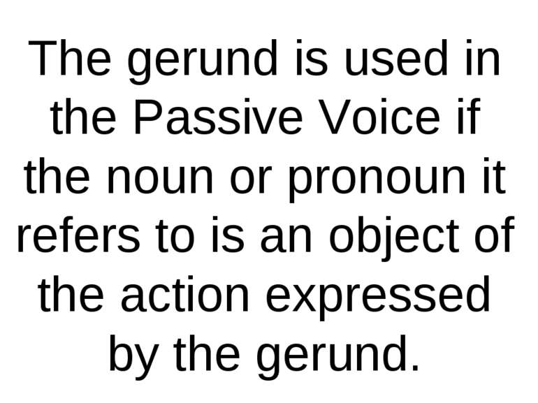 The gerund is used in the Passive Voice if the noun or pronoun it refers to i...