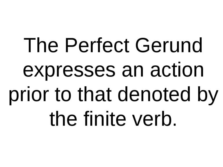 The Perfect Gerund expresses an action prior to that denoted by the finite verb.