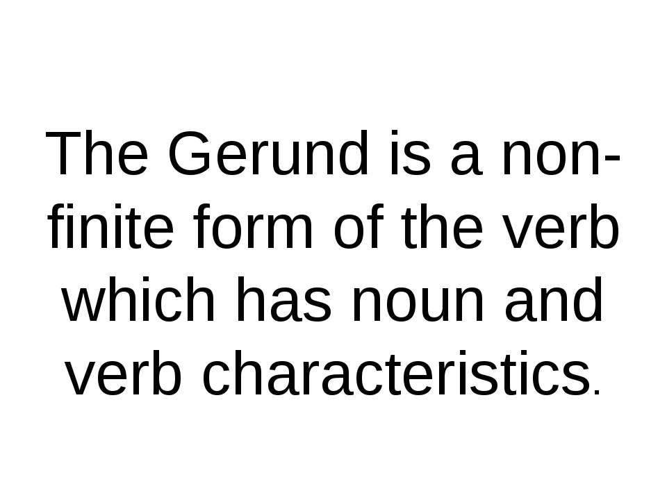 The Gerund is a non-finite form of the verb which has noun and verb character...