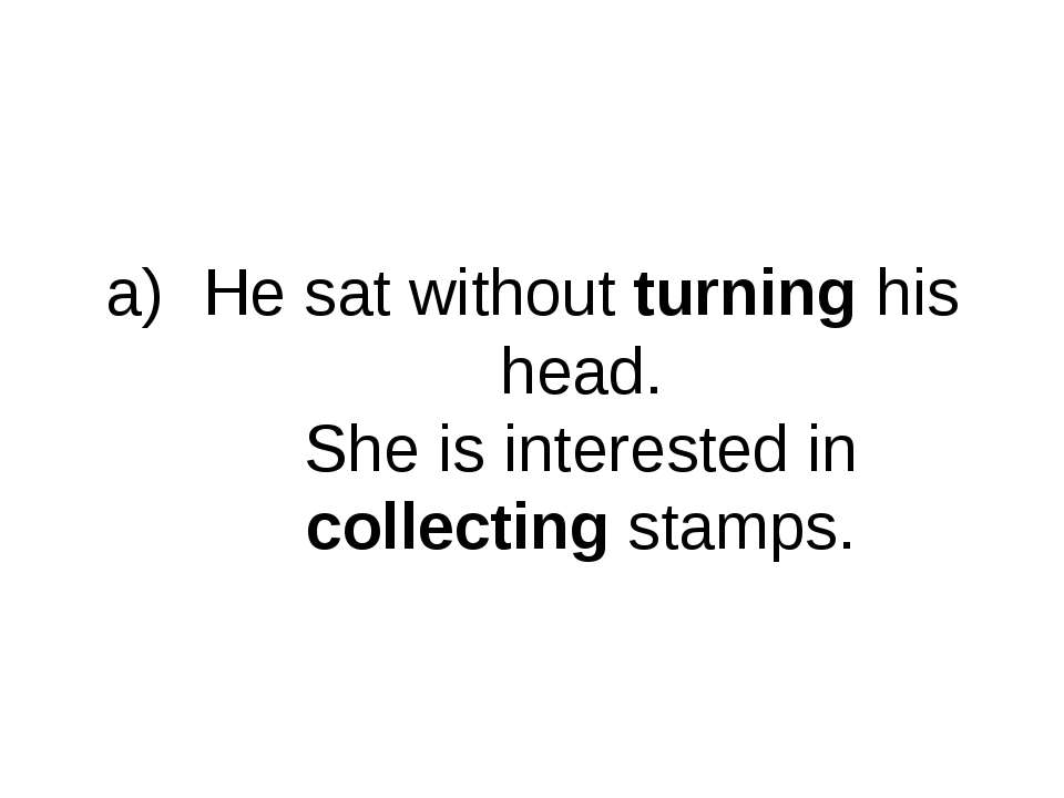 He sat without turning his head. She is interested in collecting stamps.