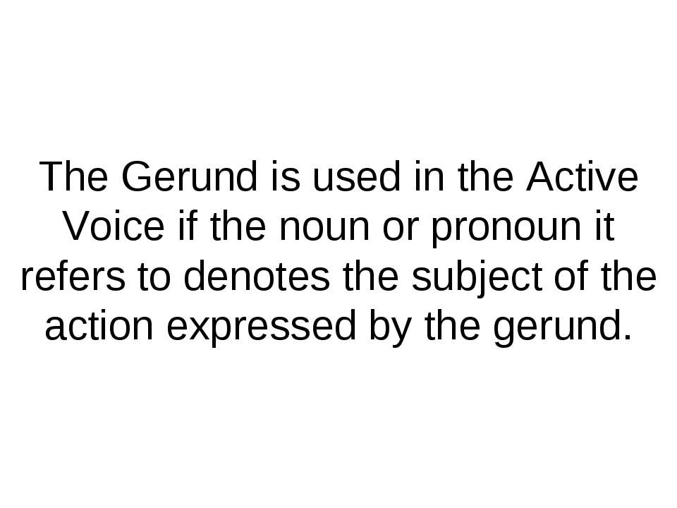 The Gerund is used in the Active Voice if the noun or pronoun it refers to de...
