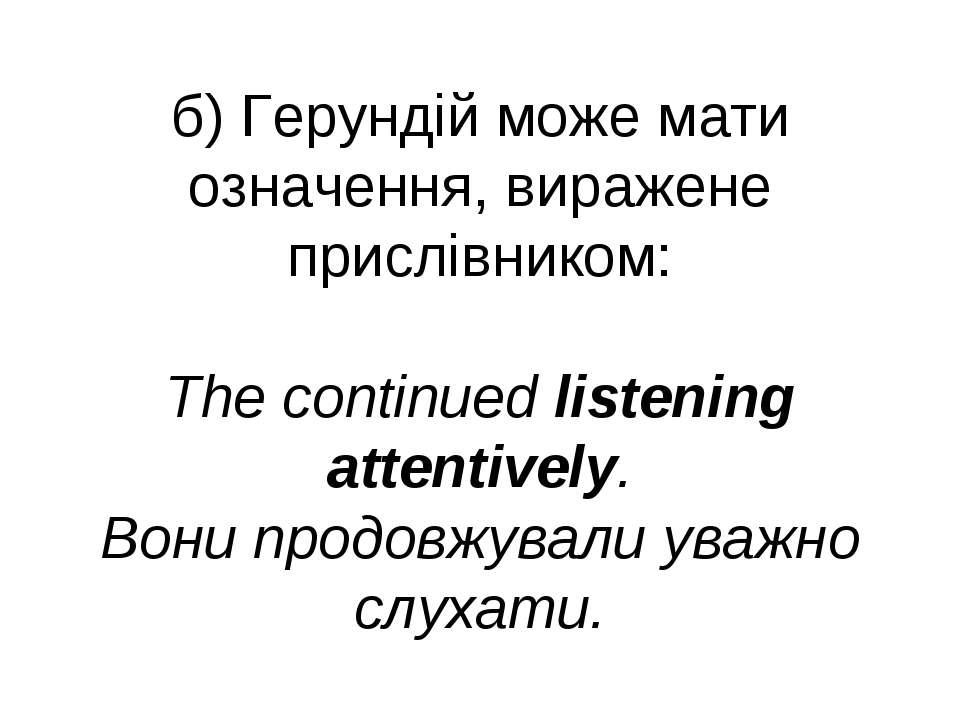 б) Герундій може мати означення, виражене прислівником: The continued listeni...