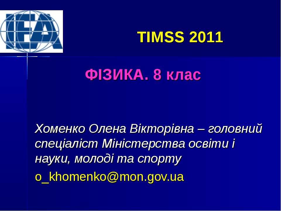TIMSS 2011 ФІЗИКА. 8 клас Хоменко Олена Вікторівна – головний спеціаліст Міні...