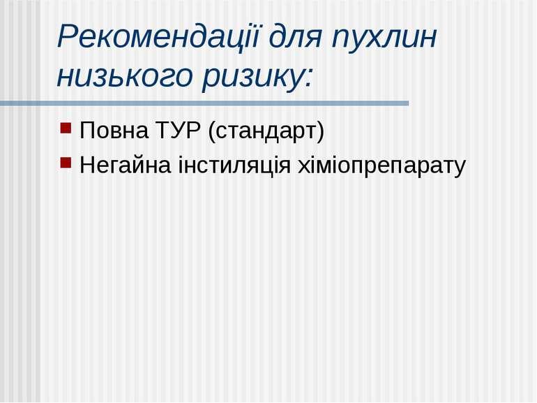 Рекомендації для пухлин низького ризику: Повна ТУР (стандарт) Негайна інстиля...