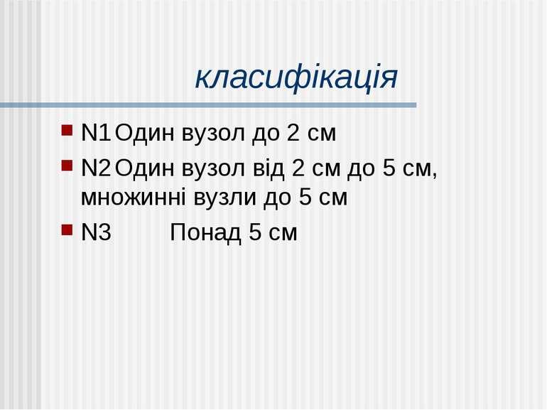 класифікація N1 Один вузол до 2 см N2 Один вузол від 2 см до 5 см, множинні в...