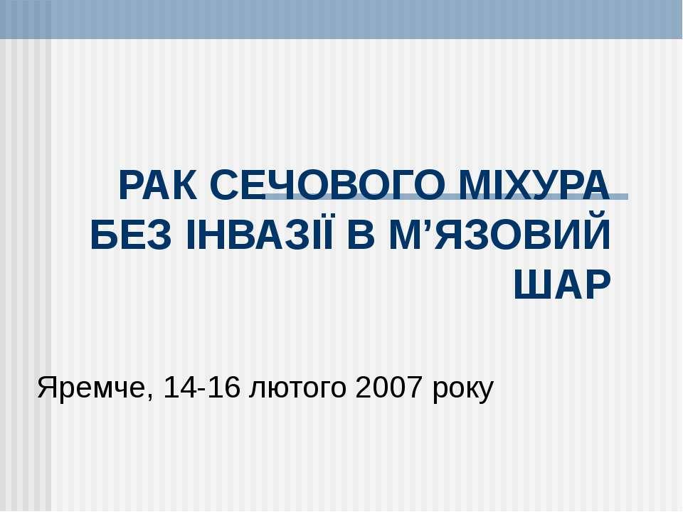 РАК СЕЧОВОГО МІХУРА БЕЗ ІНВАЗІЇ В М'ЯЗОВИЙ ШАР Яремче, 14-16 лютого 2007 року