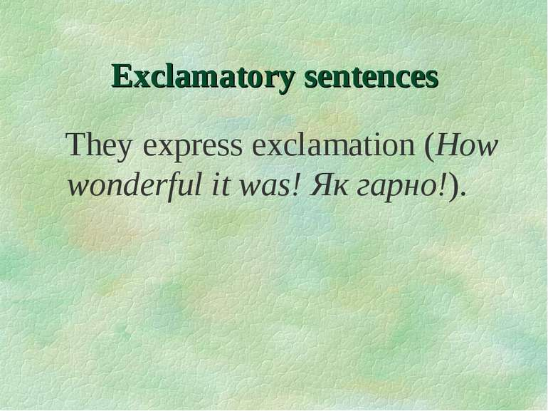 Exclamatory sentences They express exclamation (How wonderful it was! Як гарн...