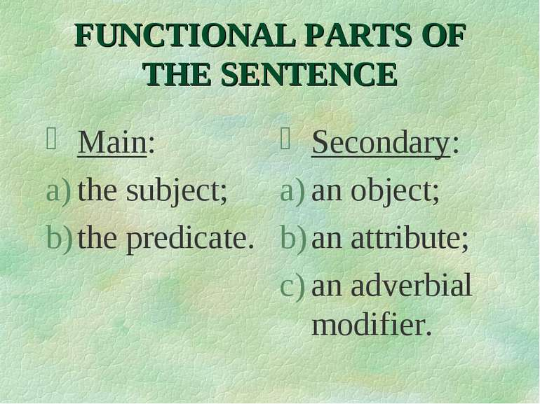 FUNCTIONAL PARTS OF THE SENTENCE Main: the subject; the predicate. Secondary:...