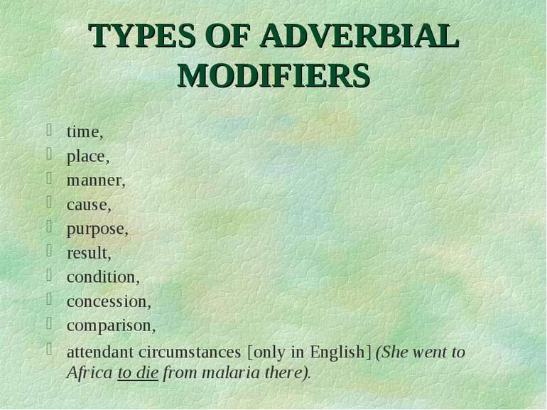 TYPES OF ADVERBIAL MODIFIERS time, place, manner, cause, purpose, result, con...