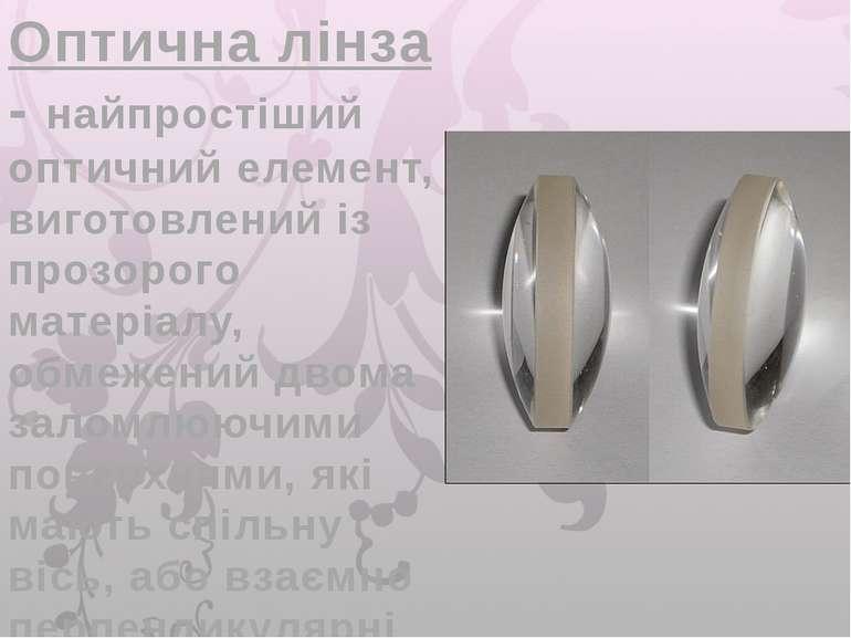 Оптична лінза - найпростіший оптичний елемент, виготовлений із прозорого мате...