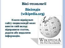 Вікі-технології Кожен відвідувач сайту енциклопедії може внести свій вклад: п...
