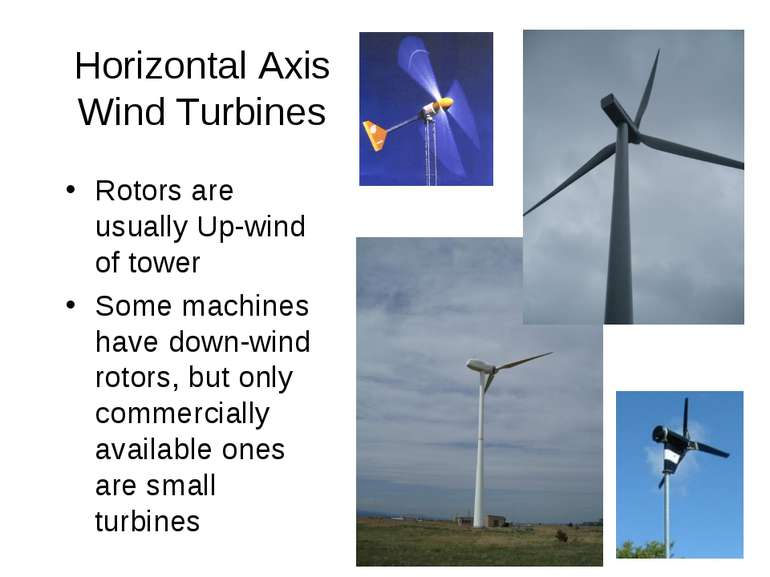 Horizontal Axis Wind Turbines Rotors are usually Up-wind of tower Some machin...