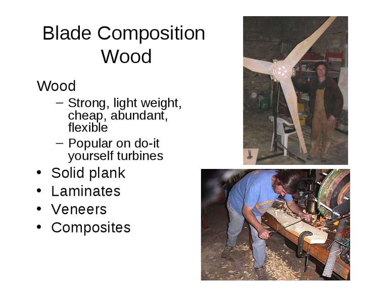 Blade Composition Wood Wood Strong, light weight, cheap, abundant, flexible P...