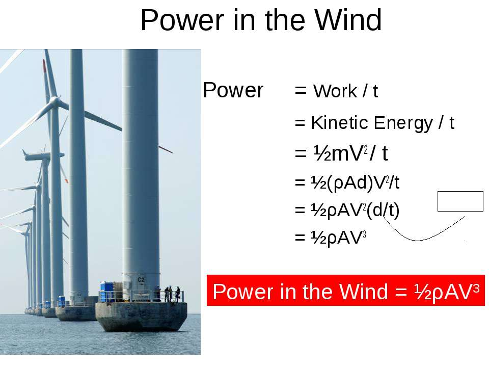 Power in the Wind Power = Work / t = Kinetic Energy / t = ½mV2 / t = ½(ρAd)V2...