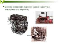 робота поршневих парових машин і двигунів внутрішнього згоряння;