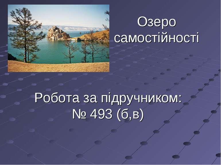 Озеро самостійності Робота за підручником: № 493 (б,в)