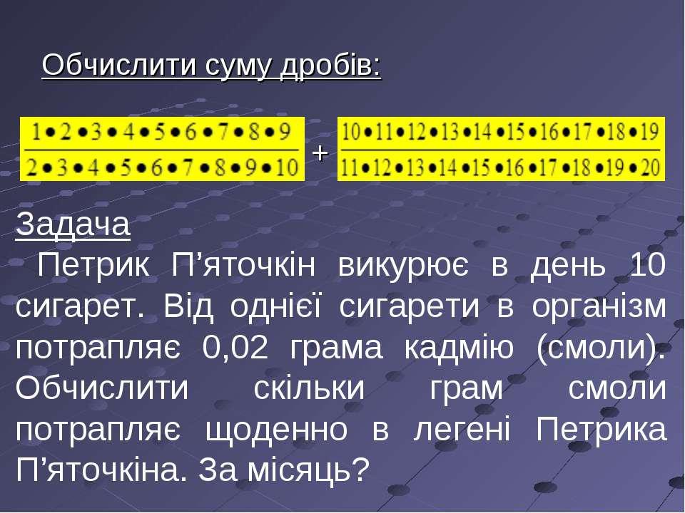 Обчислити суму дробів: + Задача Петрик П'яточкін викурює в день 10 сигарет. В...