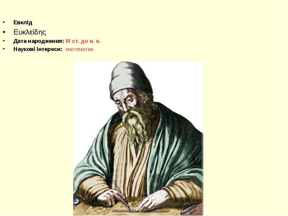 Евклід Ευκλείδης Дата народжения: III ст. до н. е. Наукові інтереси: математик