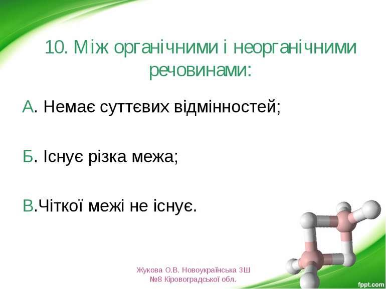 10. Між органічними і неорганічними речовинами: А. Немає суттєвих відмінносте...