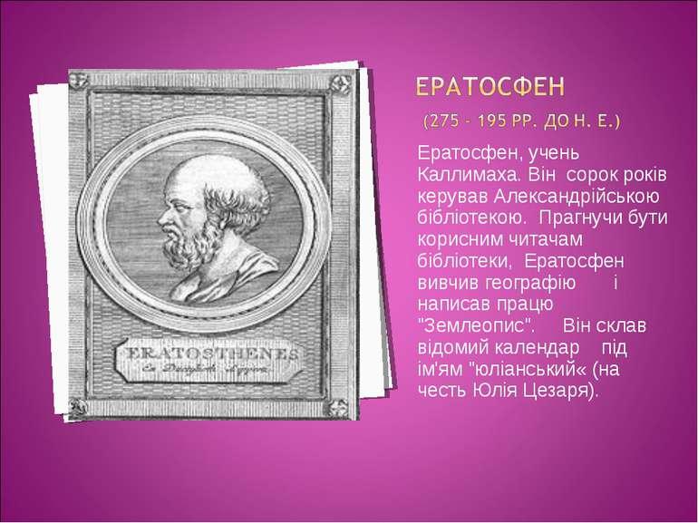 Ератосфен, учень Каллимаха. Він сорок років керував Александрійською бібліоте...