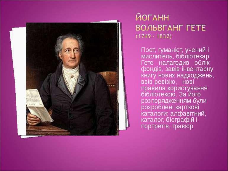 Поет, гуманіст, учений і мислитель, бібліотекар. Гете налагодив облік фондів,...