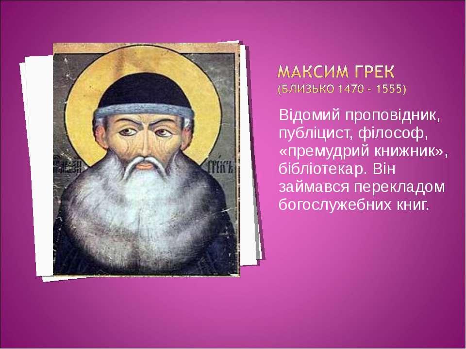 Відомий проповідник, публіцист, філософ, «премудрий книжник», бібліотекар. Ві...