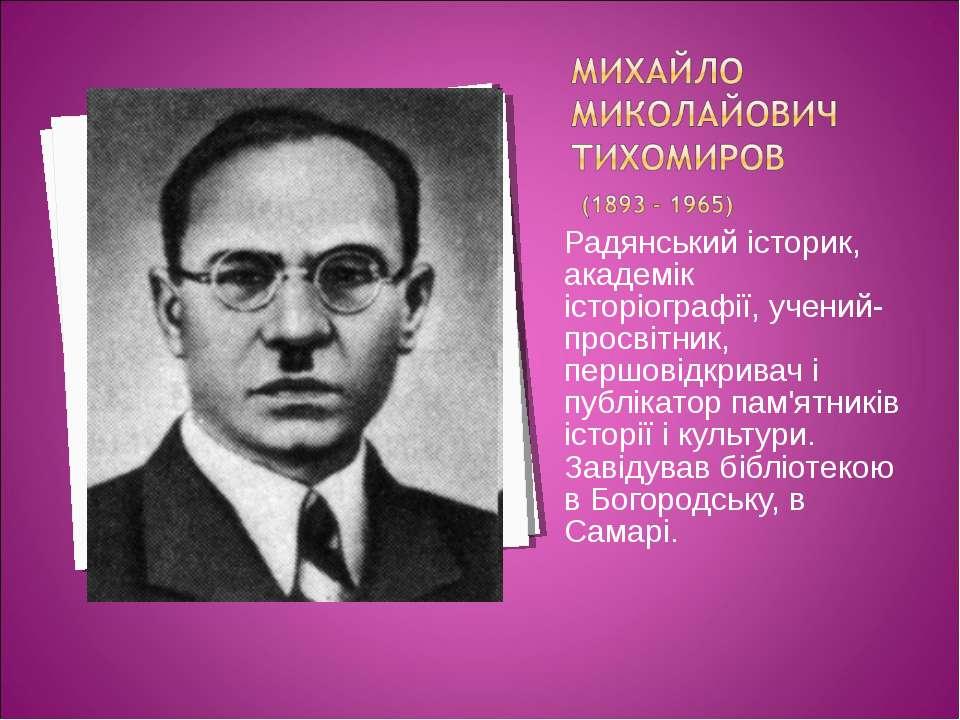Радянський історик, академік історіографії, учений-просвітник, першовідкривач...