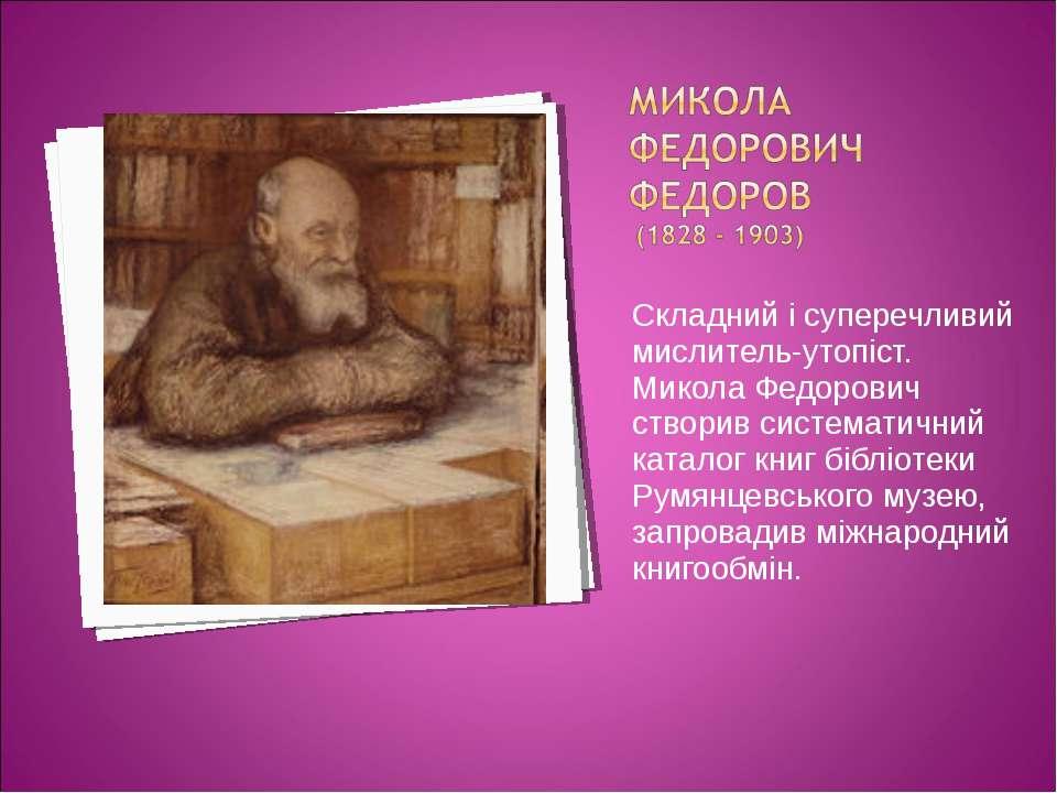 Складний і суперечливий мислитель-утопіст. Микола Федорович створив системати...