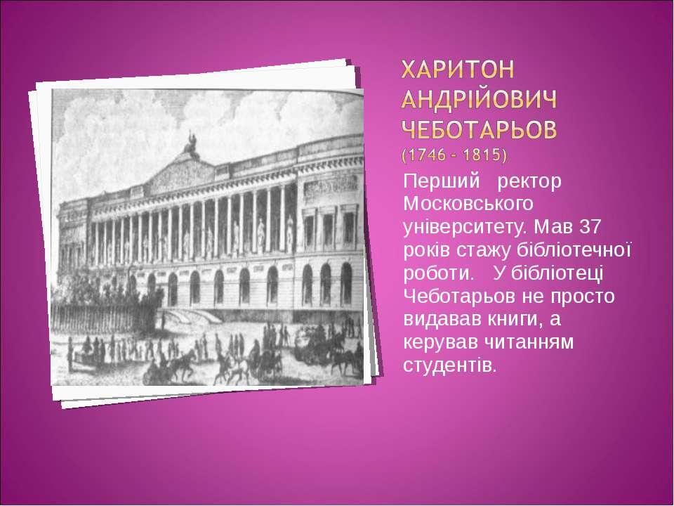 Перший ректор Московського університету. Мав 37 років стажу бібліотечної робо...