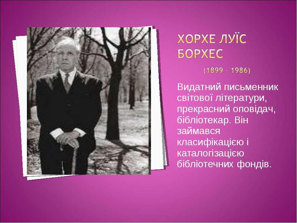 Видатний письменник світової літератури, прекрасний оповідач, бібліотекар. Ві...