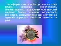Ноосферна освіта орієнтується на суму вищих ціннісних фізіологічних, інтелект...