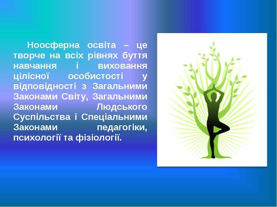 Ноосферна освіта – це творче на всіх рівнях буття навчання і виховання цілісн...